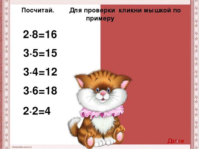 2∙8=16 3∙5=15 3∙4=12 3∙6=18 2∙2=4 Посчитай. Для проверки кликни мышкой по при...