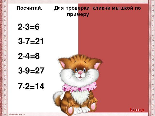 2∙3=6 3∙7=21 2∙4=8 3∙9=27 7∙2=14 Посчитай. Для проверки кликни мышкой по прим...