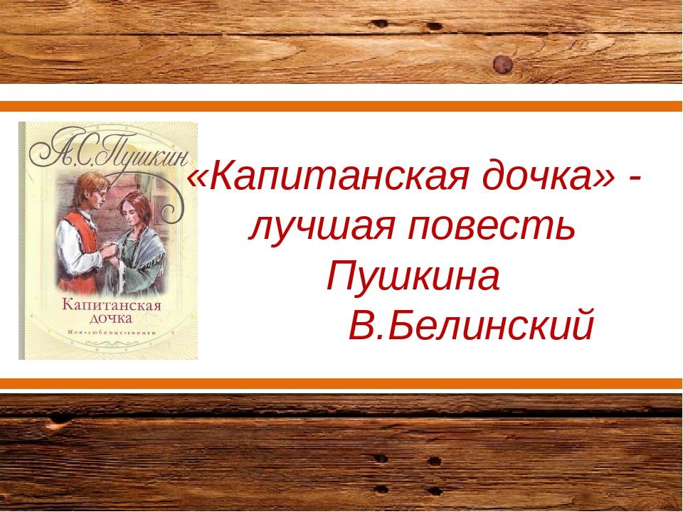 «Капитанская дочка» - лучшая повесть Пушкина В.Белинский