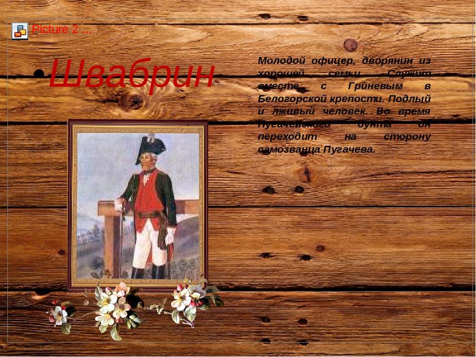 Швабрин Молодой офицер, дворянин из хорошей семьи. Служит вместе с Гриневым в...