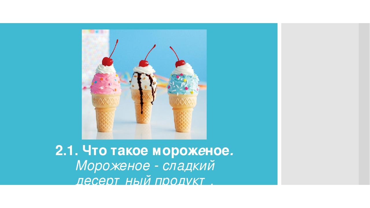 2.1. Что такое мороженое. Мороженое - сладкий десертный продукт. Представляет...