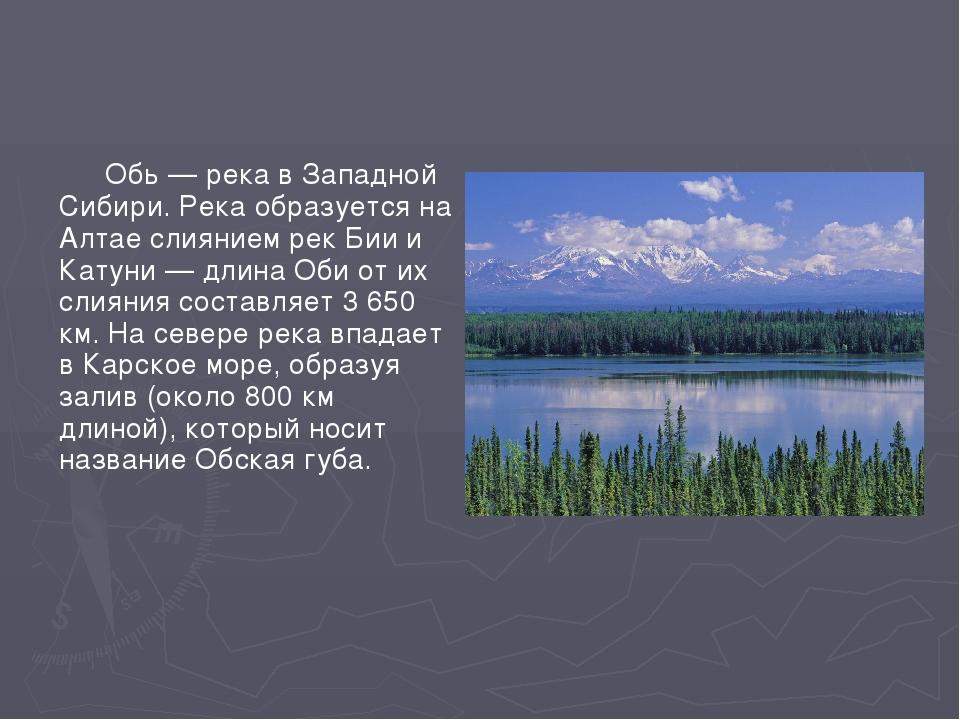 Обь — река в Западной Сибири. Река образуется на Алтае слиянием рек Бии и Ка...