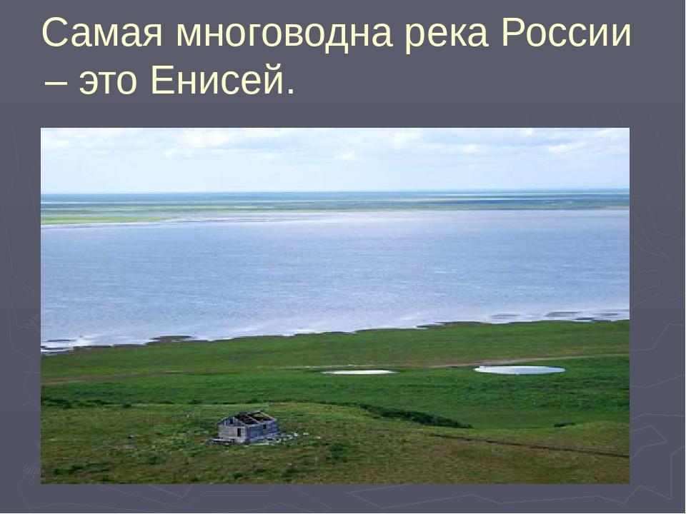 Самая многоводна река России – это Енисей.