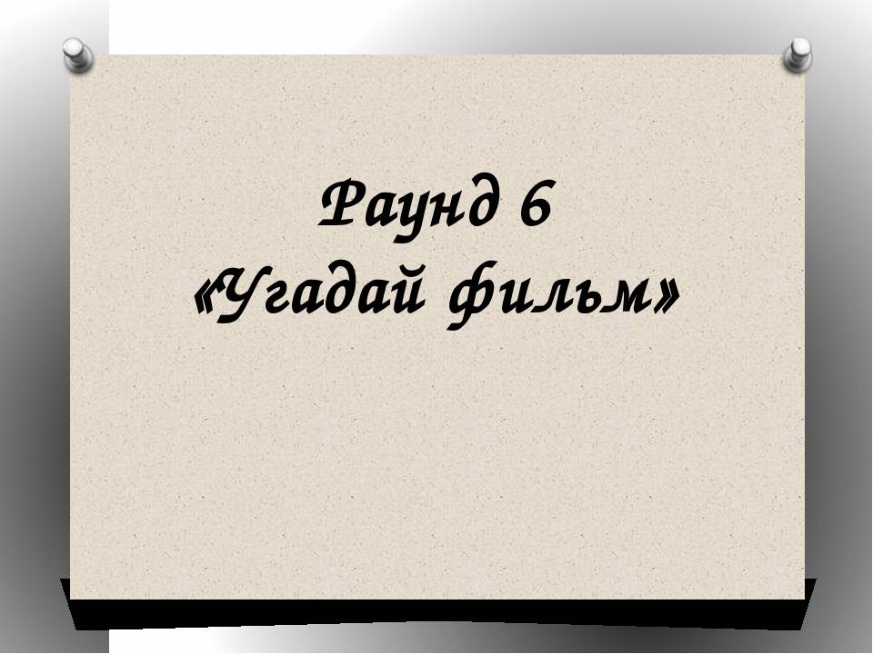 Раунд 6 «Угадай фильм»