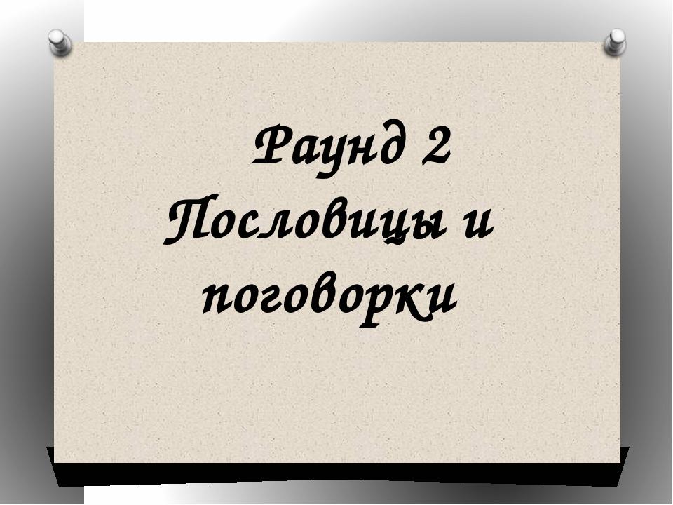 Раунд 2 Пословицы и поговорки