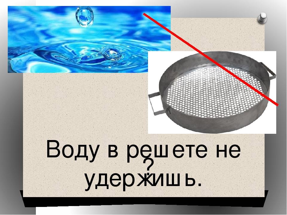 Воду в решете не удержишь. ?