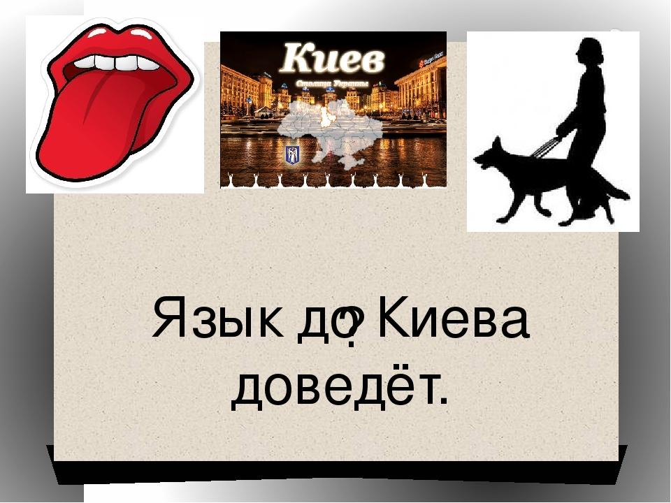 ? Язык до Киева доведёт.