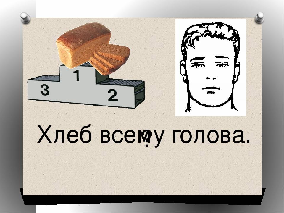 Хлеб всему голова. ?