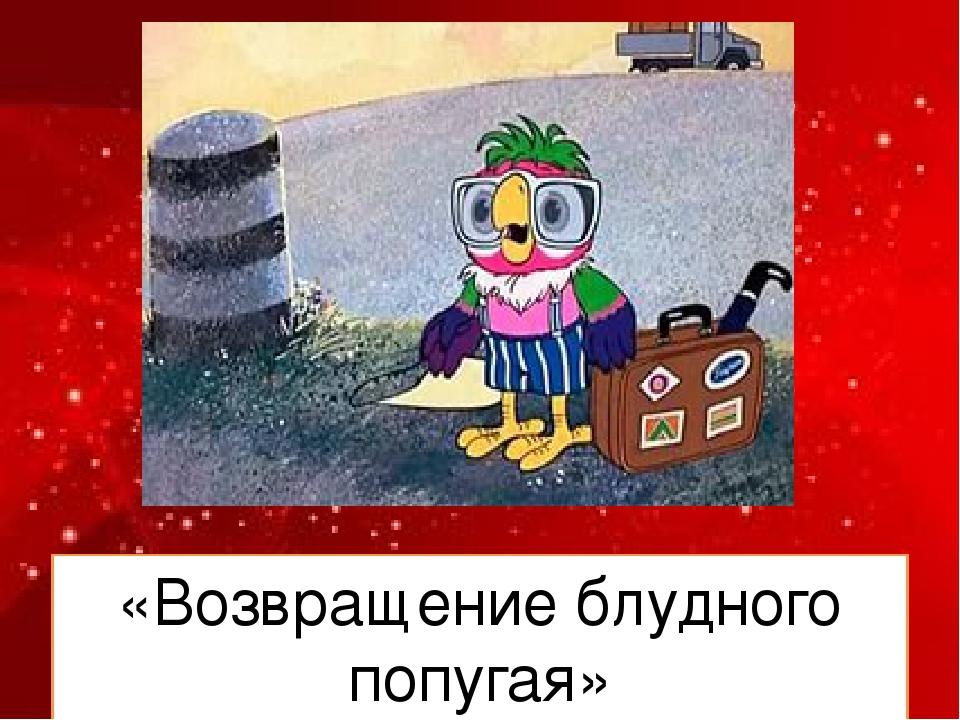 «Возвращение блудного попугая»