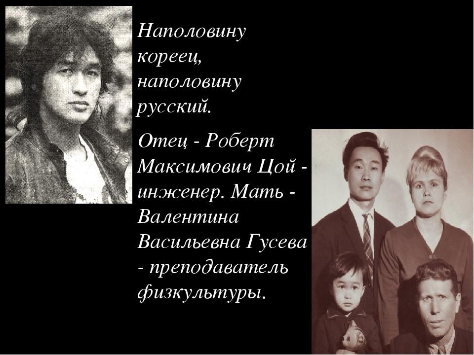 Наполовину кореец, наполовину русский. Отец - Роберт Максимович Цой - инженер...