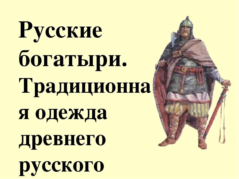Русские богатыри. Традиционная одежда древнего русского воина