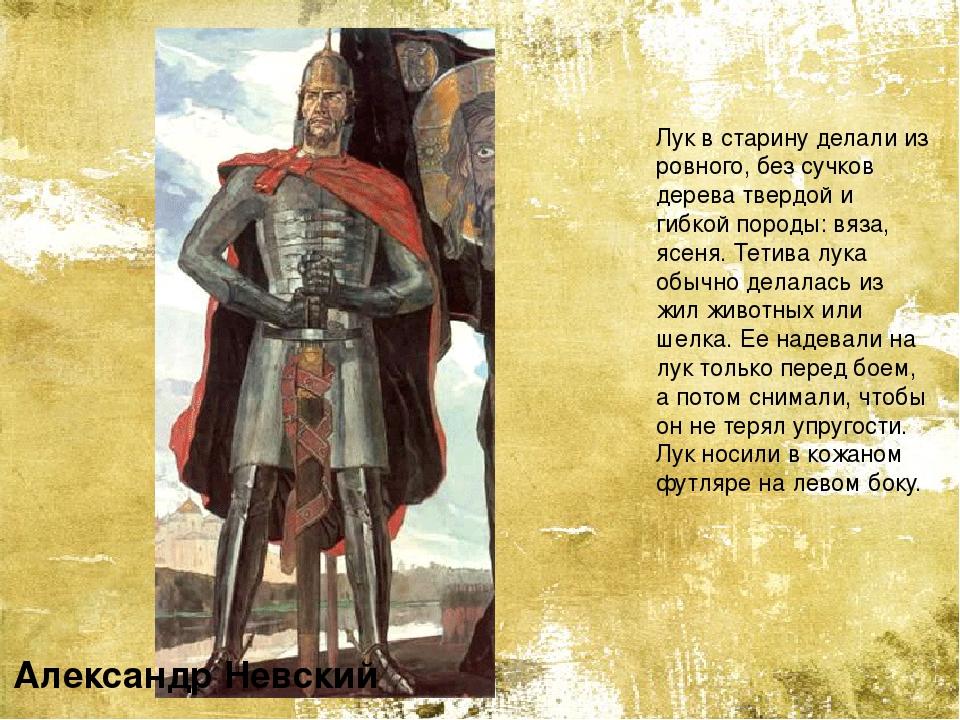 Александр Невский Лук в старину делали из ровного, без сучков дерева твердой...