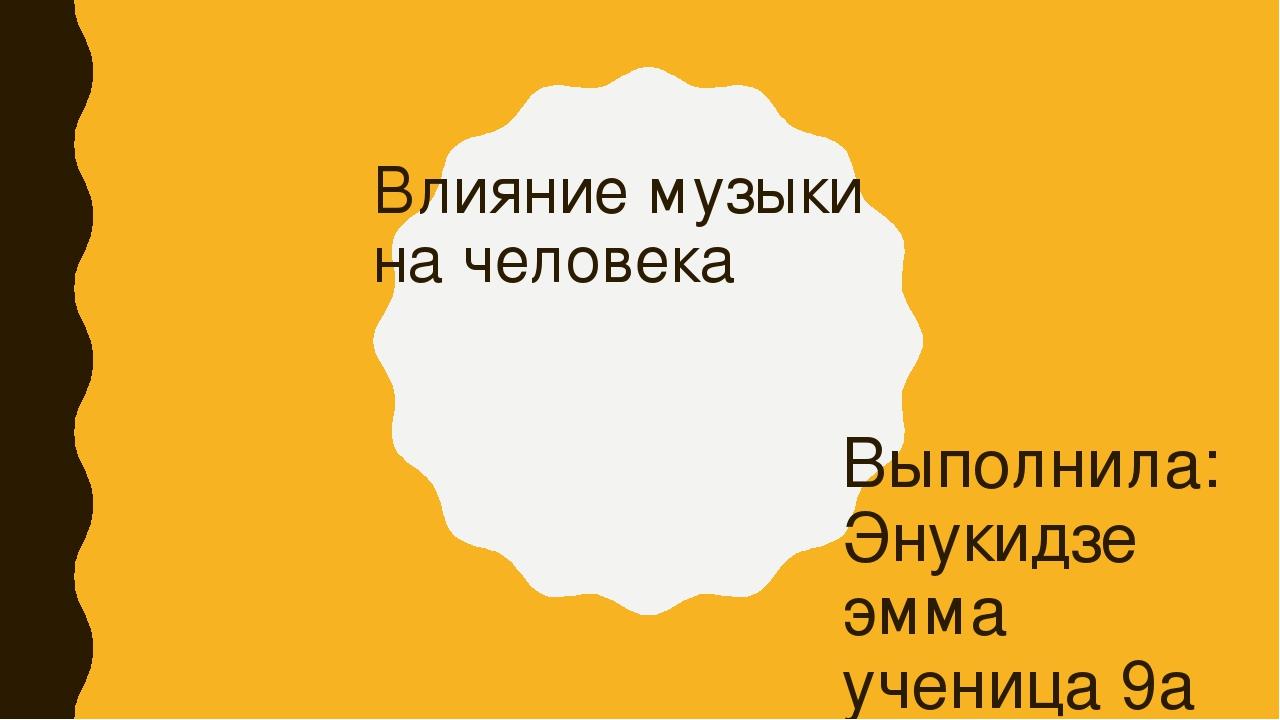 Влияние музыки на человека Выполнила: Энукидзе эмма ученица 9а класса Мбоу «с...