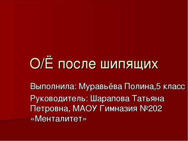 О/Ё после шипящих Выполнила: Муравьёва Полина,5 класс Руководитель: Шарапова...