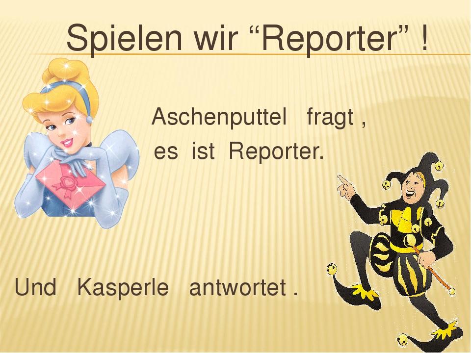 """Spielen wir """"Reporter"""" ! Aschenputtel fragt , es ist Reporter. Und Kasperle a..."""