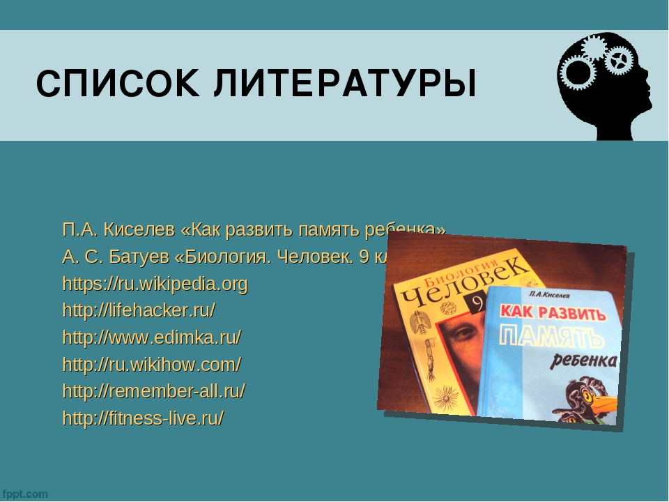 СПИСОК ЛИТЕРАТУРЫ П.А. Киселев «Как развить память ребенка» А. С. Батуев «Био...