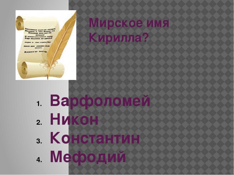Мирское имя Кирилла? Варфоломей Никон Константин Мефодий
