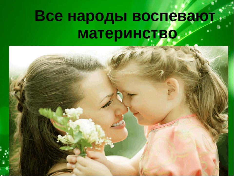 Все народы воспевают материнство