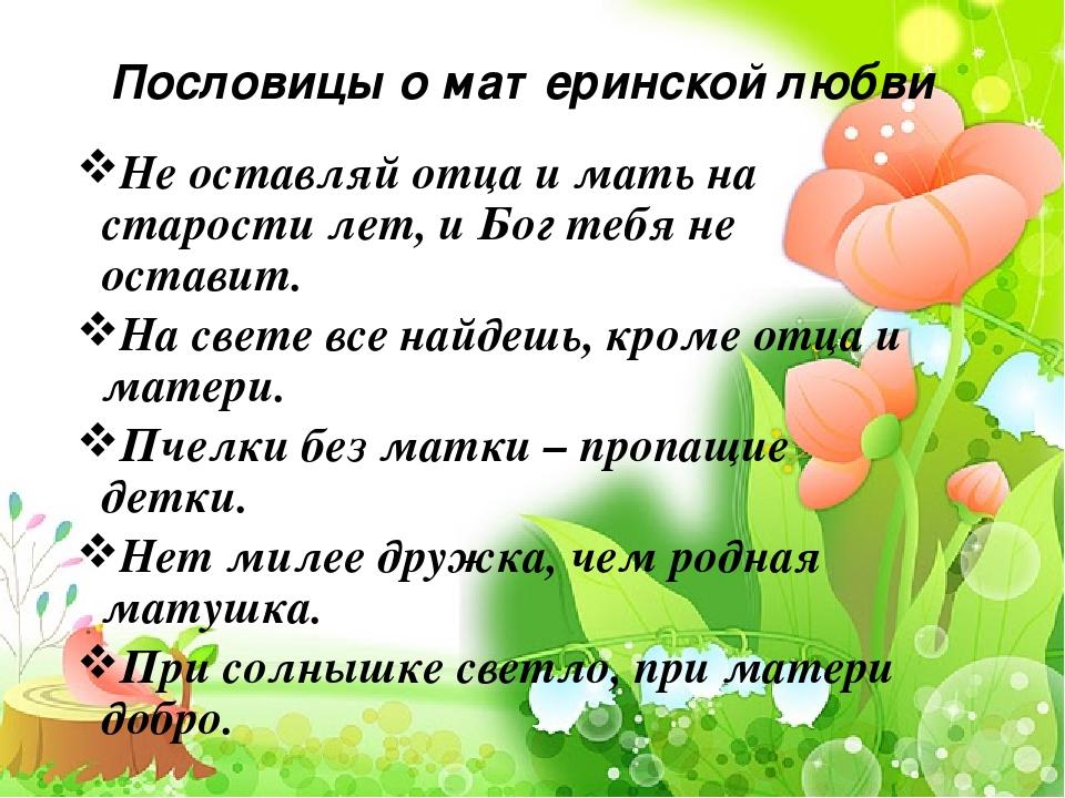 Пословицы о материнской любви Не оставляй отца и мать на старости лет, и Бог...