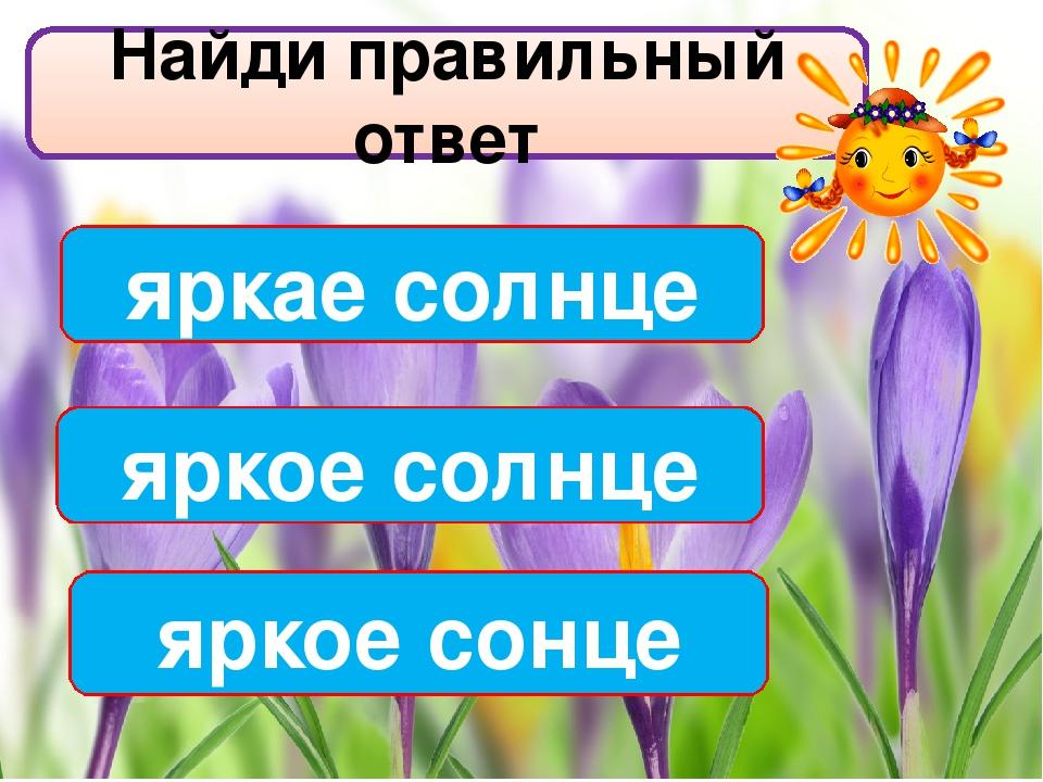 Найди правильный ответ яркое солнце яркае солнце яркое сонце
