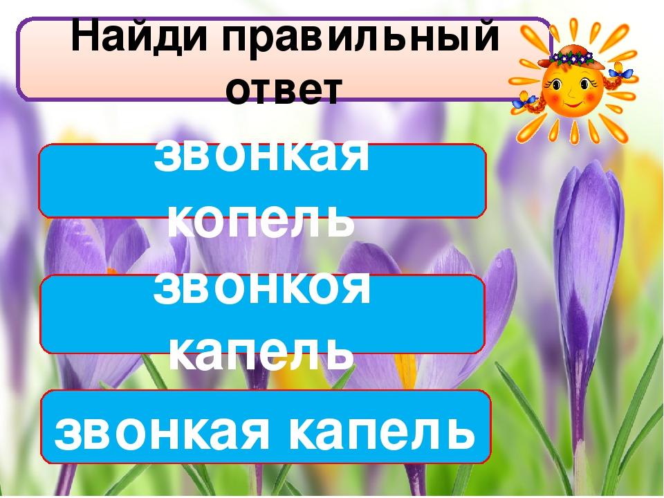 Найди правильный ответ звонкая капель звонкая копель звонкоя капель