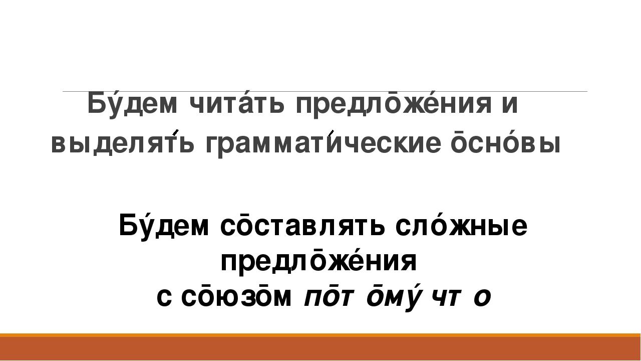 Бýдем читáть предлōжéния и выделять грамматические ōснóвы Бýдем сōставлять сл...