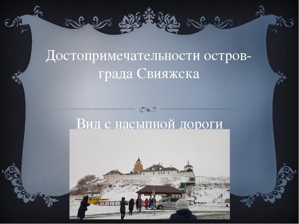 Достопримечательности остров-града Свияжска Вид с насыпной дороги