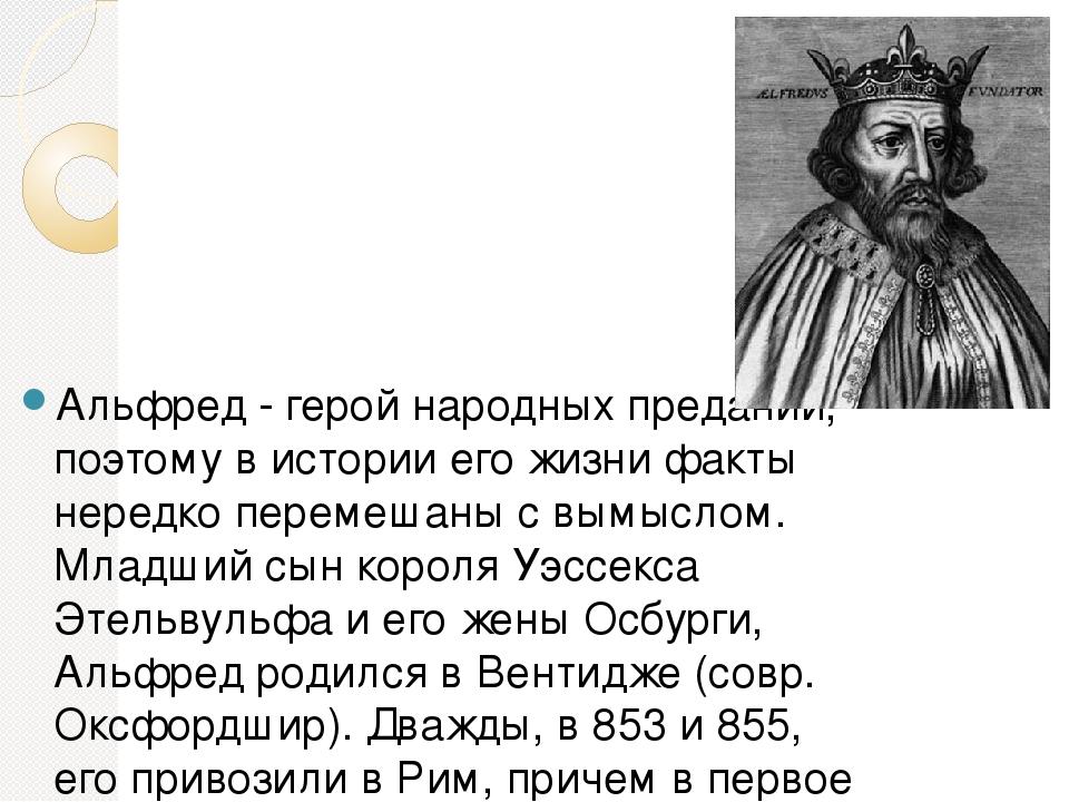 Альфред - герой народных преданий, поэтому в истории его жизни факты нередко...