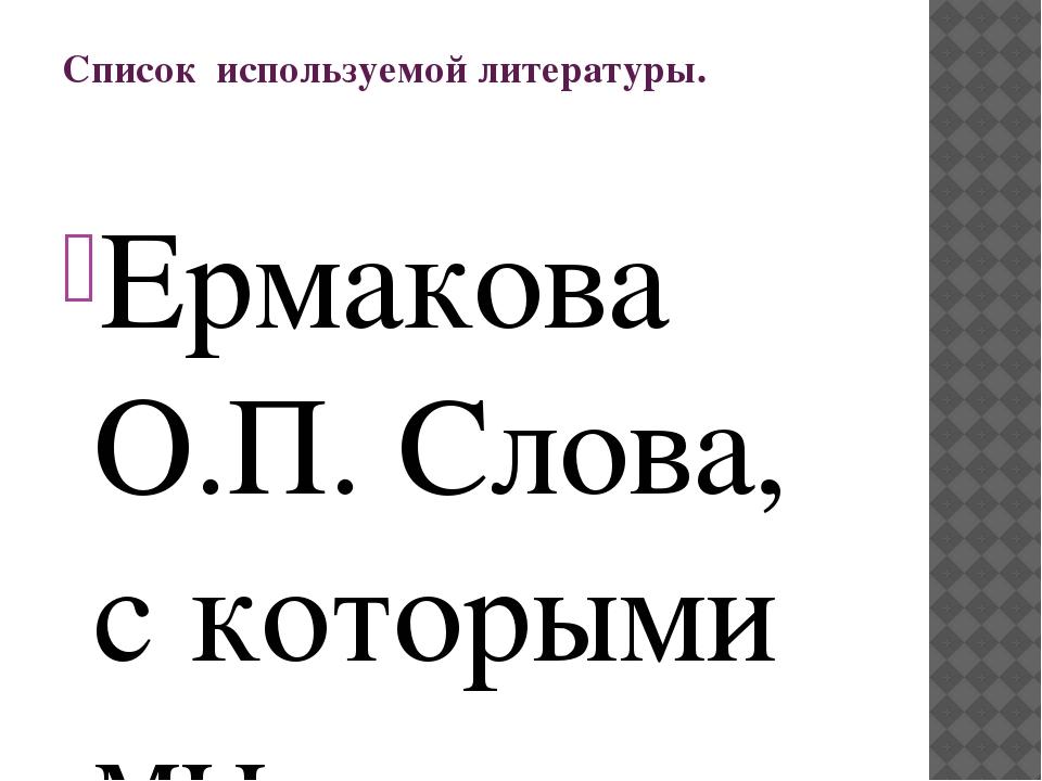 Список используемой литературы. Ермакова О.П. Слова, с которыми мы встречалис...