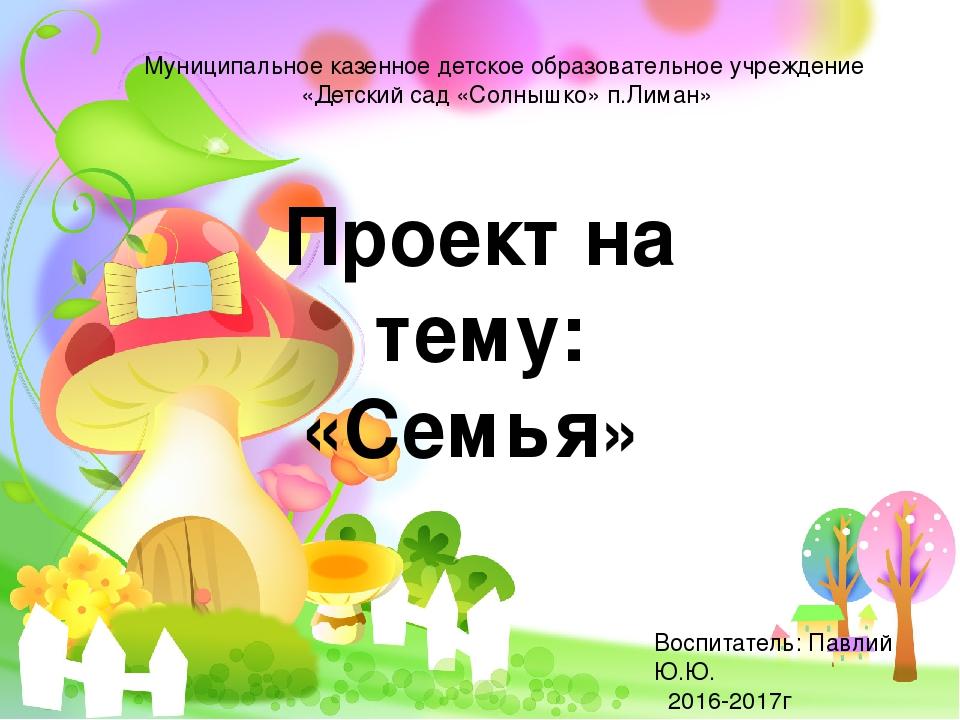 Проект на тему: «Семья» Воспитатель: Павлий Ю.Ю. 2016-2017г Муниципальное каз...