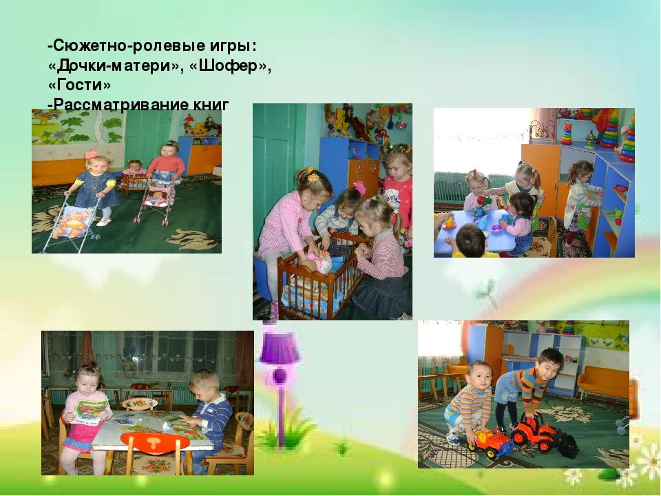 -Сюжетно-ролевые игры: «Дочки-матери», «Шофер», «Гости» -Рассматривание книг