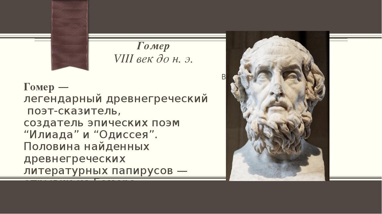 Гомер VIII век до н. э. Гомер— легендарныйдревнегреческийпоэт-сказитель, с...