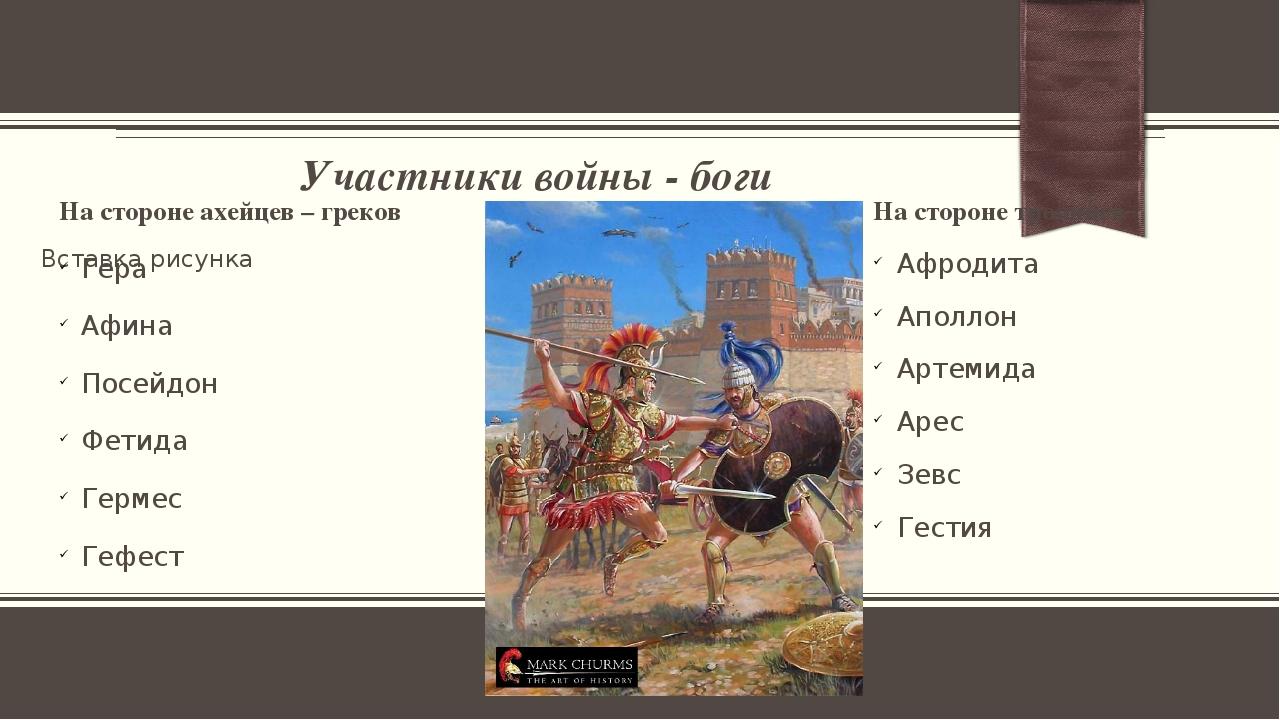 Участники войны - боги На стороне ахейцев – греков Гера Афина Посейдон Фетида...