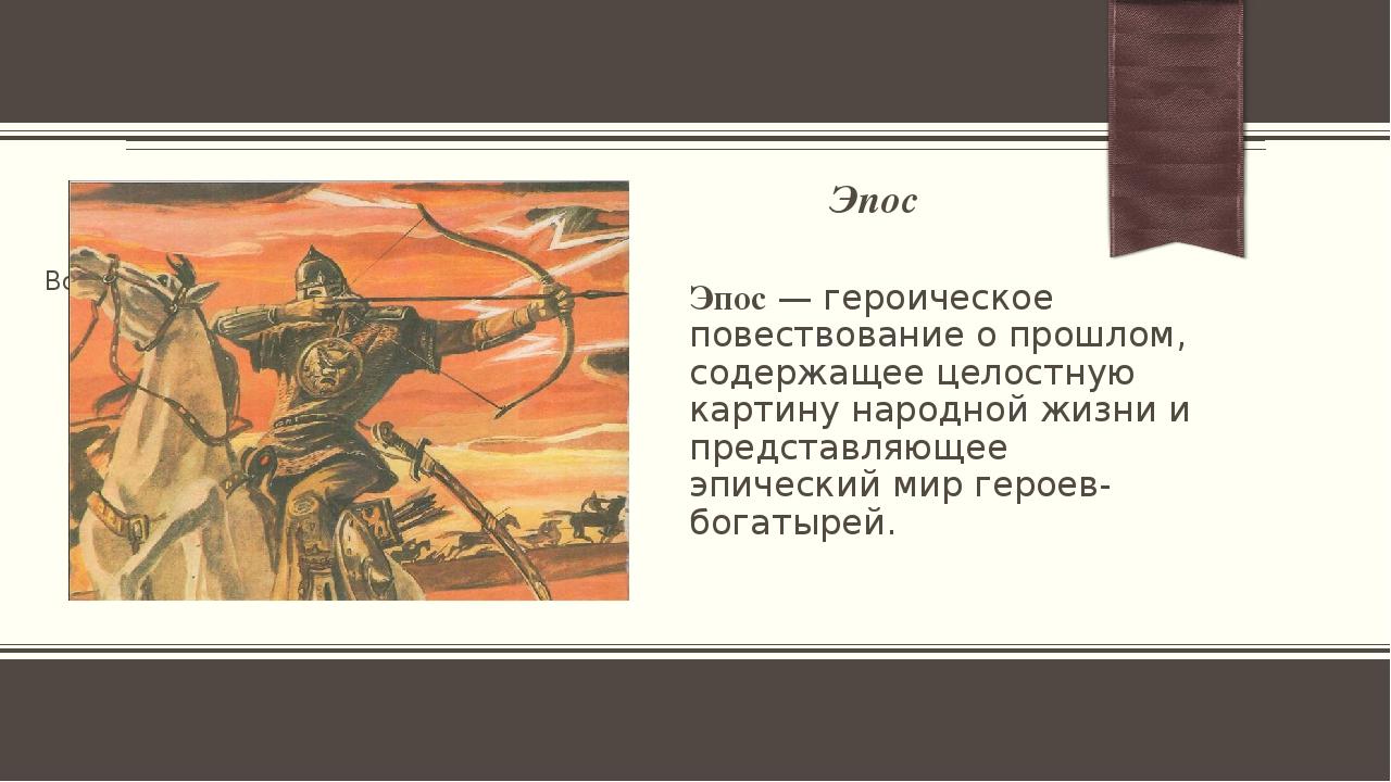 Эпос Эпос— героическое повествование о прошлом, содержащее целостную картину...