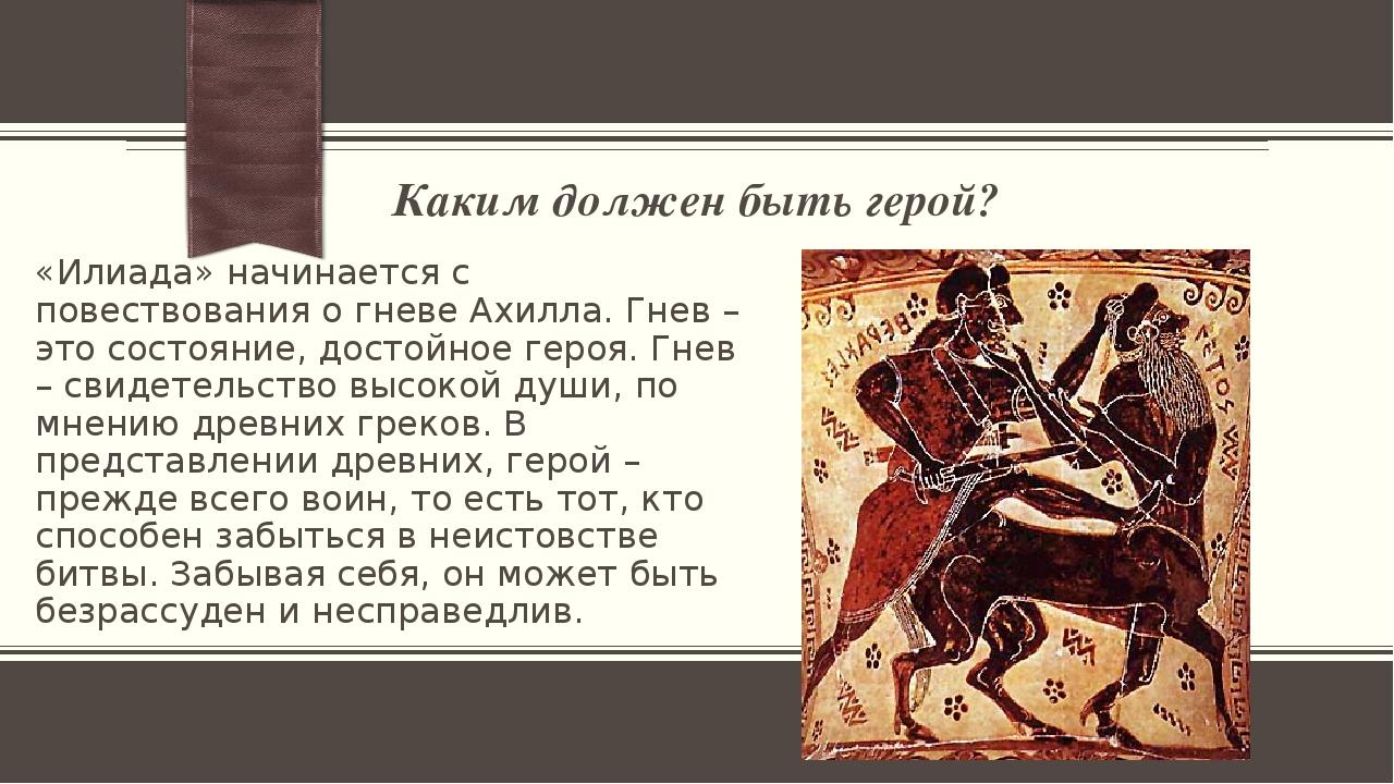 Каким должен быть герой? «Илиада» начинается с повествования о гневе Ахилла....