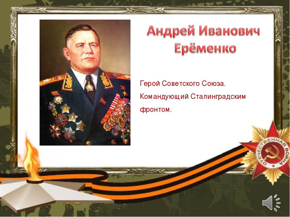Герой Советского Союза. Командующий Сталинградским фронтом.