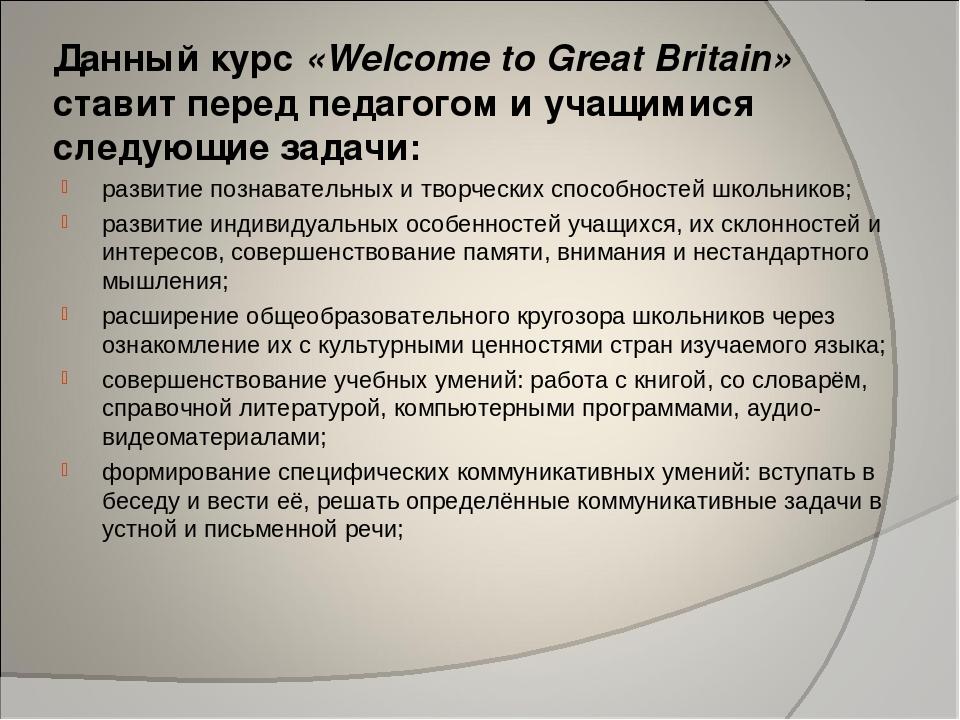 Данный курс «Welcome to Great Britain» ставит перед педагогом и учащимися сле...
