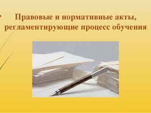 Правовые и нормативные акты, регламентирующие процесс обучения