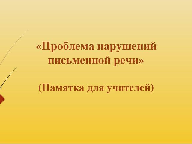 «Проблема нарушений письменной речи» (Памятка для учителей)
