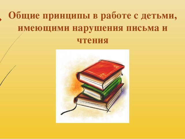 Общие принципы в работе с детьми, имеющими нарушения письма и чтения