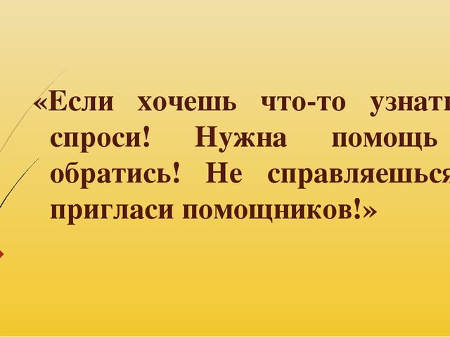 «Если хочешь что-то узнать – спроси! Нужна помощь – обратись! Не справляешься...