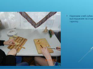 Нарезаем хлеб кубиками и выкладываем на отдельную тарелку.