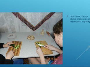 Нарезаем огурцы кружочками и кладём в отдельную тарелку.
