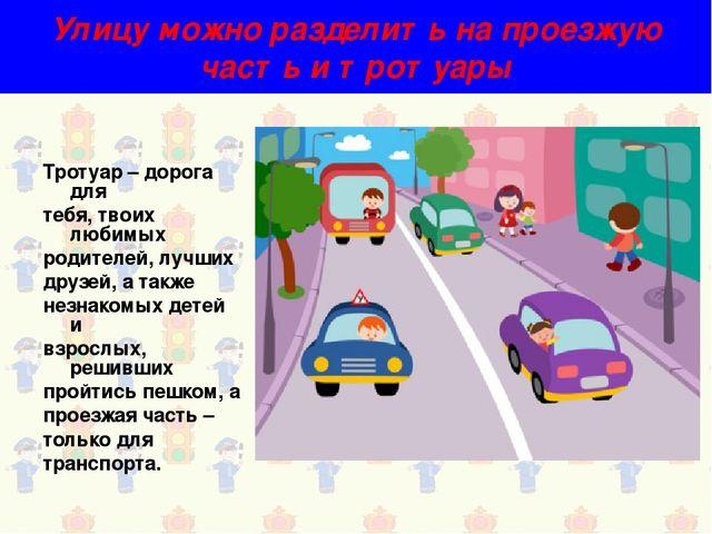 Улицу можно разделить на проезжую часть и тротуары Тротуар – дорога для тебя,...
