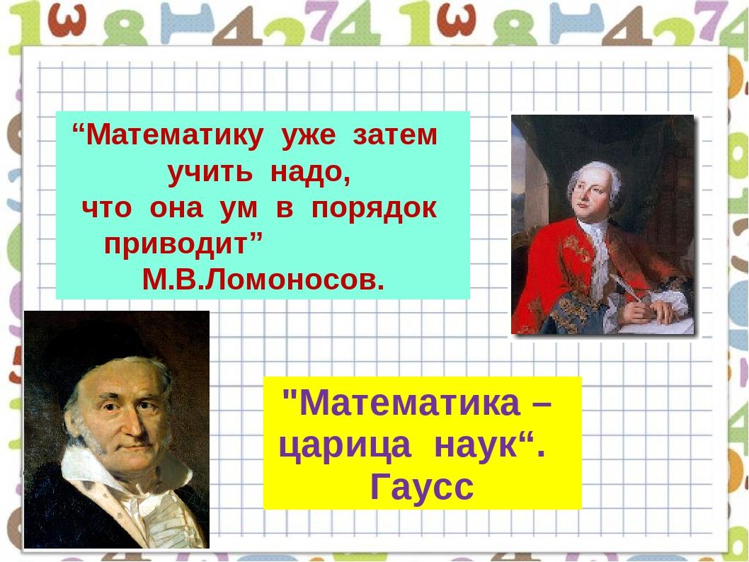 """""""Математику уже затем учить надо, что она ум в порядок приводит"""" М.В.Ломоносо..."""