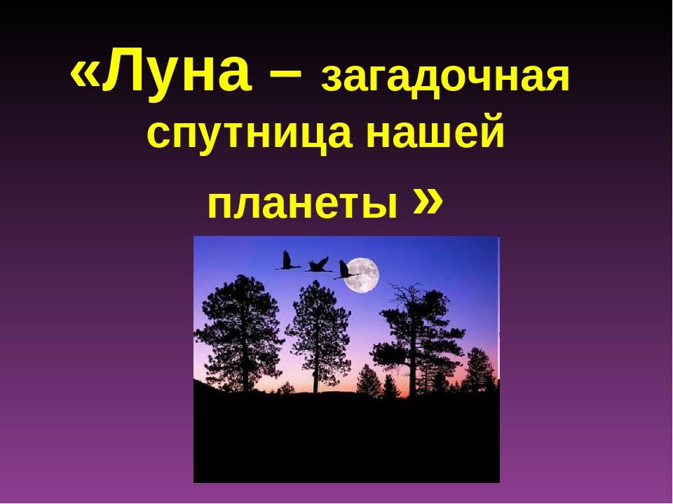 «Луна – загадочная спутница нашей планеты »