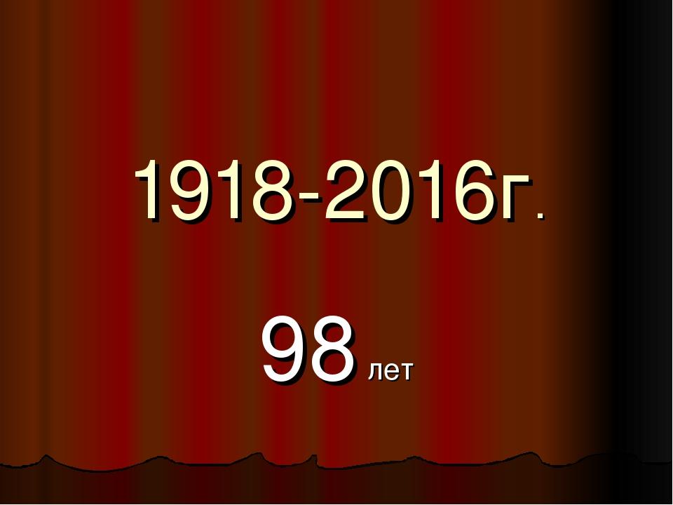 1918-2016г. 98 лет
