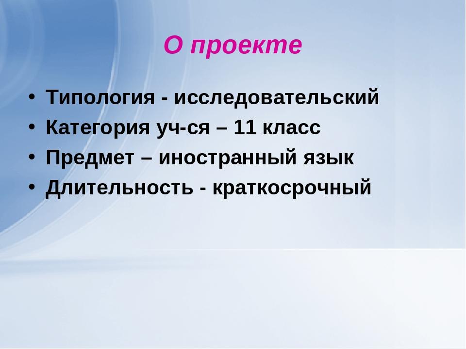 О проекте Типология - исследовательский Категория уч-ся – 11 класс Предмет –...