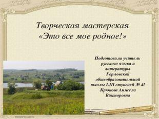 Творческая мастерская «Это все мое родное!» Подготовила учитель русского язык