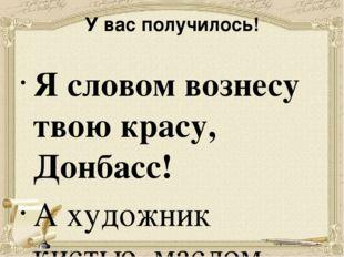У вас получилось! Я словом вознесу твою красу, Донбасс! А художник кистью, ма